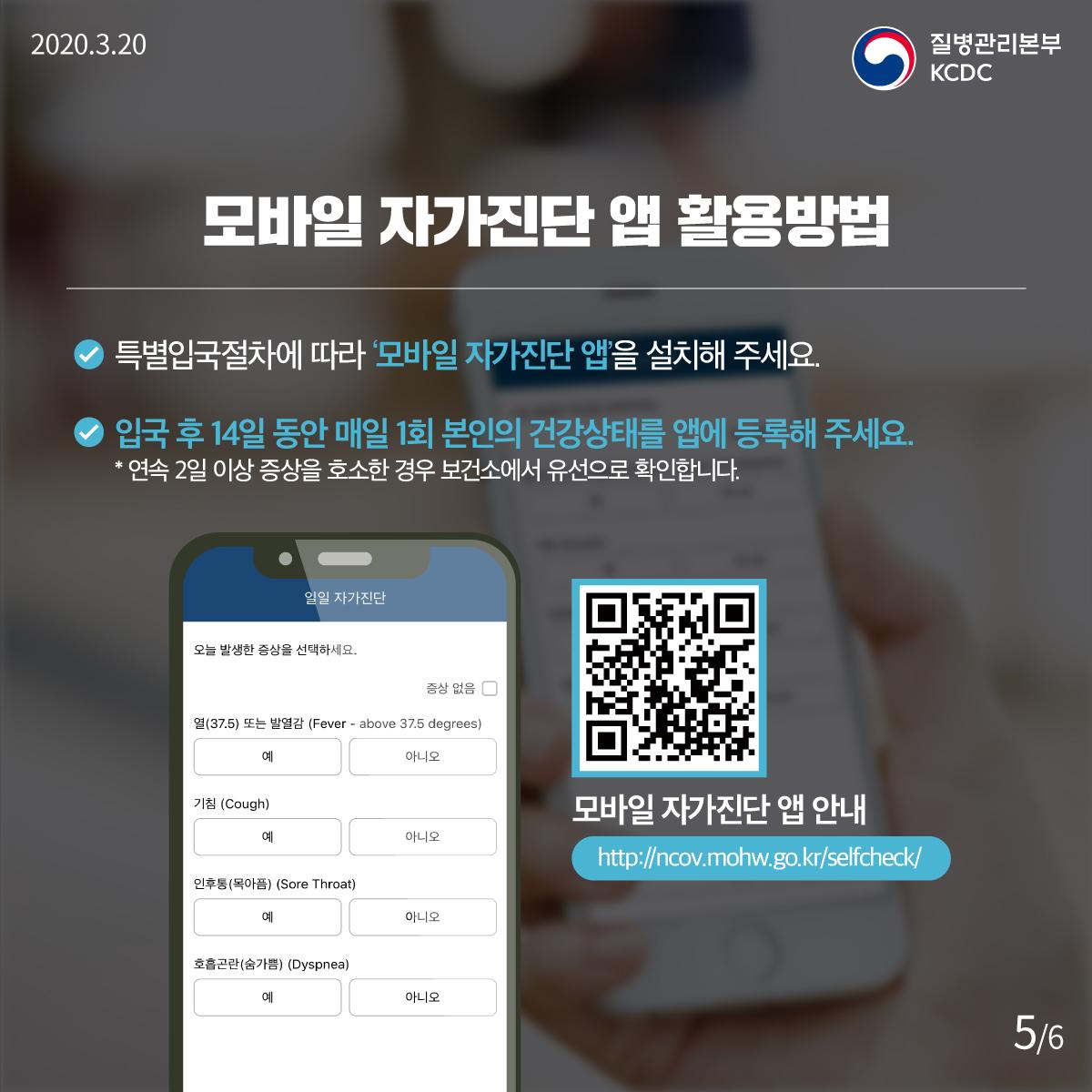 2020.3.20, 질병관리본부 KCDC, 모바일 자가진단 앱 활용방법 : 특별입국절차에 따라 모바일 자가진단 앱을 설치해 주세요. 입국 후 14일 동안 매일 1회 본인의 건강상태를 앱에 등록해 주세요. * 연속 2일 이상 증상을 호소한 경우 보건소에서 유선으로 확인합니다. 모바일 자가진단 앱 안내 http://ncov.mohw.go.kr/selfcheck/
