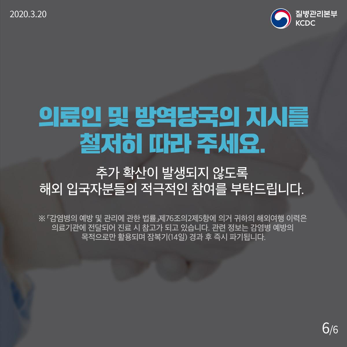 2020.3.20, 질병관리본부 KCDC, 의료인 및 방역당국의 지시를 철저히 따라 주세요. 추가 확산이 발생되지 않도록 해외 입국자분들의 적극적인 참여를 부탁드립니다. ※ 「감염병의 예방 및 관리에 관한 법률」제76조의2제5항에 의거 귀하의 해외여행 이력은 의료기관에 전달되어 진료 시 참고가 되고 있습니다. 관련 정보는 감염병 예방의 목적으로만 활용되며 잠복기(14일) 경과 후 즉시 파기됩니다.